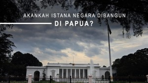 Akankah Istana Negara Dibangun di Papua?