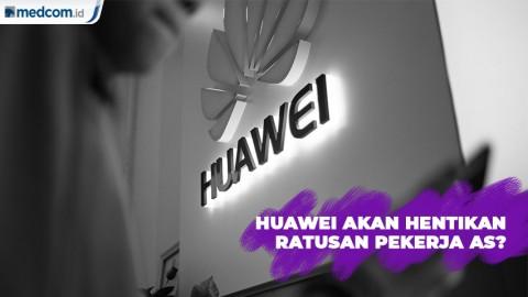 Huawei Akan Hentikan Ratusan Pekerja AS?